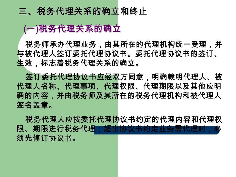 三、税务代理关系的确立和终止 ( 一 ) 税务代理关系的确立 ( 一 ) 税务代理关系的确立 税务师承办代理业务,由其所在的代理机构统一受理,并 与被代理人签订委托代理协议书。委托代理协议书的签订、 生效,标志着税务代理关系的确立。 签订委托代理协议书应经双方同意,明确载明代理人、被 代理人名称、代理事项、代理权限、代理期限以及其他应明 确的内容,并由税务师及其所在的税务代理机构和被代理人 签名盖章。 税务代理人应按委托代理协议书约定的代理内容和代理权 限、期限进行税务代理;超出协议书约定业务需代理时,必 须先修订协议书。