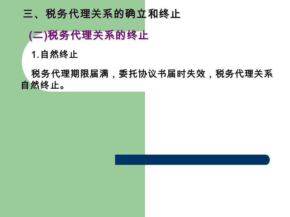 三、税务代理关系的确立和终止 ( 二 ) 税务代理关系的终止 ( 二 ) 税务代理关系的终止 1. 自然终止 税务代理期限届满,委托协议书届时失效,税务代理关系 自然终止。