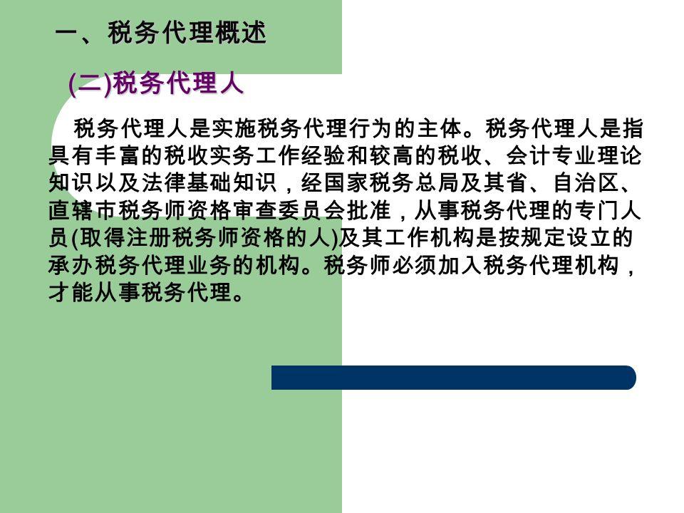 一、税务代理概述 ( 二 ) 税务代理人 ( 二 ) 税务代理人 税务代理人是实施税务代理行为的主体。税务代理人是指 具有丰富的税收实务工作经验和较高的税收、会计专业理论 知识以及法律基础知识,经国家税务总局及其省、自治区、 直辖市税务师资格审查委员会批准,从事税务代理的专门人 员 ( 取得注册税务师资格的人 ) 及其工作机构是按规定设立的 承办税务代理业务的机构。税务师必须加入税务代理机构, 才能从事税务代理。