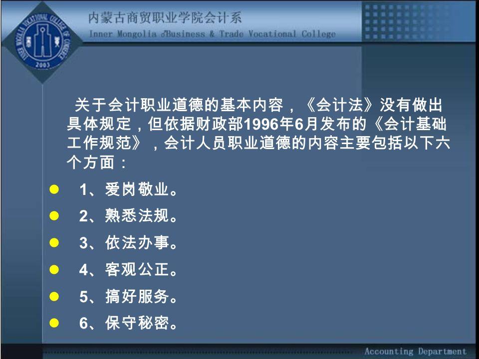 关于会计职业道德的基本内容,《会计法》没有做出 具体规定,但依据财政部 1996 年 6 月发布的《会计基础 工作规范》,会计人员职业道德的内容主要包括以下六 个方面: 1 、爱岗敬业。 2 、熟悉法规。 3 、依法办事。 4 、客观公正。 5 、搞好服务。 6 、保守秘密。
