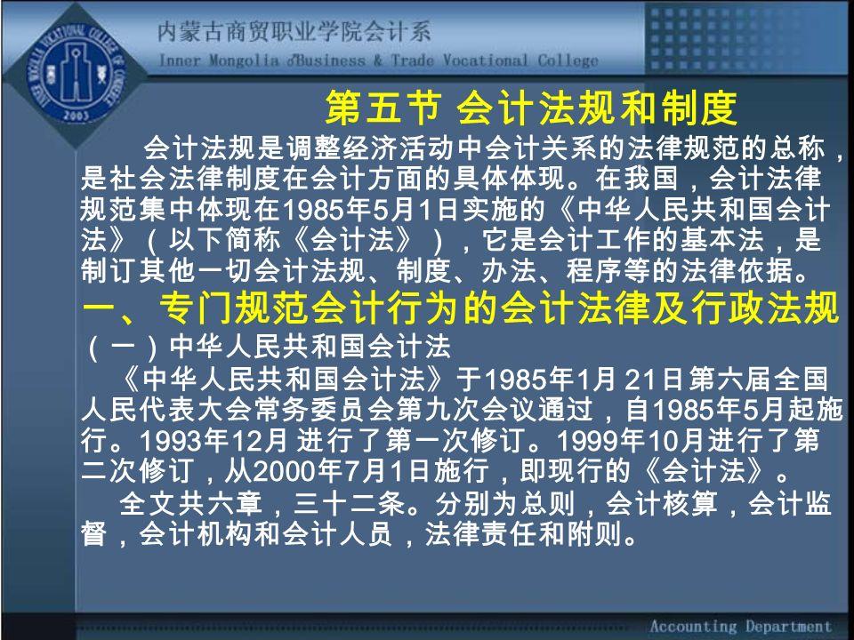 第五节 会计法规和制度 会计法规是调整经济活动中会计关系的法律规范的总称, 是社会法律制度在会计方面的具体体现。在我国,会计法律 规范集中体现在 1985 年 5 月 1 日实施的《中华人民共和国会计 法》(以下简称《会计法》),它是会计工作的基本法,是 制订其他一切会计法规、制度、办法、程序等的法律依据。 一、专门规范会计行为的会计法律及行政法规 (一)中华人民共和国会计法 《中华人民共和国会计法》于 1985 年 1 月 21 日第六届全国 人民代表大会常务委员会第九次会议通过,自 1985 年 5 月起施 行。 1993 年 12 月 进行了第一次修订。 1999 年 10 月进行了第 二次修订,从 2000 年 7 月 1 日施行,即现行的《会计法》。 全文共六章,三十二条。分别为总则,会计核算,会计监 督,会计机构和会计人员,法律责任和附则。