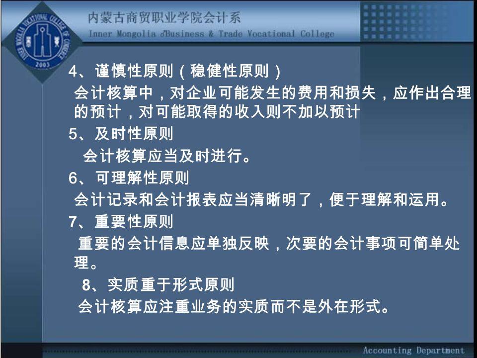 4 、谨慎性原则(稳健性原则) 会计核算中,对企业可能发生的费用和损失,应作出合理 的预计,对可能取得的收入则不加以预计 5 、及时性原则 会计核算应当及时进行。 6 、可理解性原则 会计记录和会计报表应当清晰明了,便于理解和运用。 7 、重要性原则 重要的会计信息应单独反映,次要的会计事项可简单处 理。 8 、实质重于形式原则 会计核算应注重业务的实质而不是外在形式。