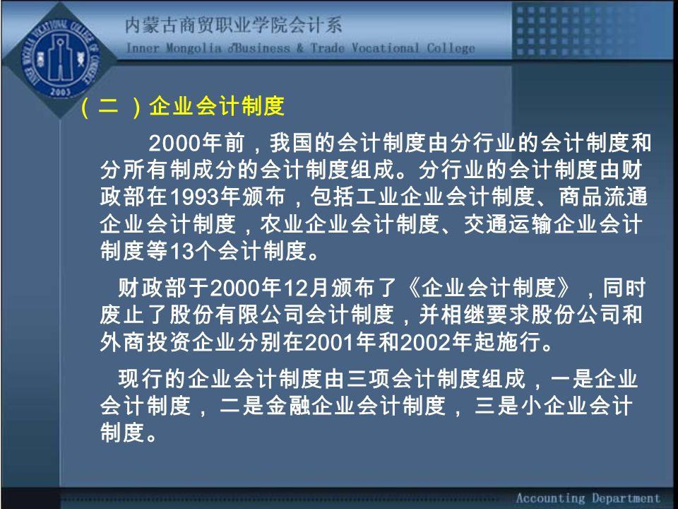 (二 )企业会计制度 2000 年前,我国的会计制度由分行业的会计制度和 分所有制成分的会计制度组成。分行业的会计制度由财 政部在 1993 年颁布,包括工业企业会计制度、商品流通 企业会计制度,农业企业会计制度、交通运输企业会计 制度等 13 个会计制度。 财政部于 2000 年 12 月颁布了《企业会计制度》,同时 废止了股份有限公司会计制度,并相继要求股份公司和 外商投资企业分别在 2001 年和 2002 年起施行。 现行的企业会计制度由三项会计制度组成,一是企业 会计制度, 二是金融企业会计制度, 三是小企业会计 制度。