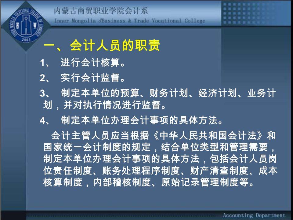 一、会计人员的职责 1 、 进行会计核算。 2 、 实行会计监督。 3 、 制定本单位的预算、财务计划、经济计划、业务计 划,并对执行情况进行监督。 4 、 制定本单位办理会计事项的具体方法。 会计主管人员应当根据《中华人民共和国会计法》和 国家统一会计制度的规定,结合单位类型和管理需要, 制定本单位办理会计事项的具体方法,包括会计人员岗 位责任制度、账务处理程序制度、财产清查制度、成本 核算制度,内部稽核制度、原始记录管理制度等。
