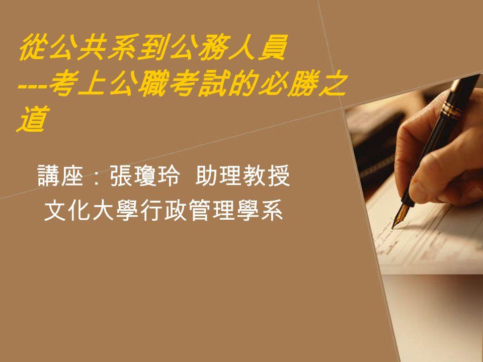 從公共系到公務人員 --- 考上公職考試的必勝之 道 講座:張瓊玲 助理教授 文化大學行政管理學系
