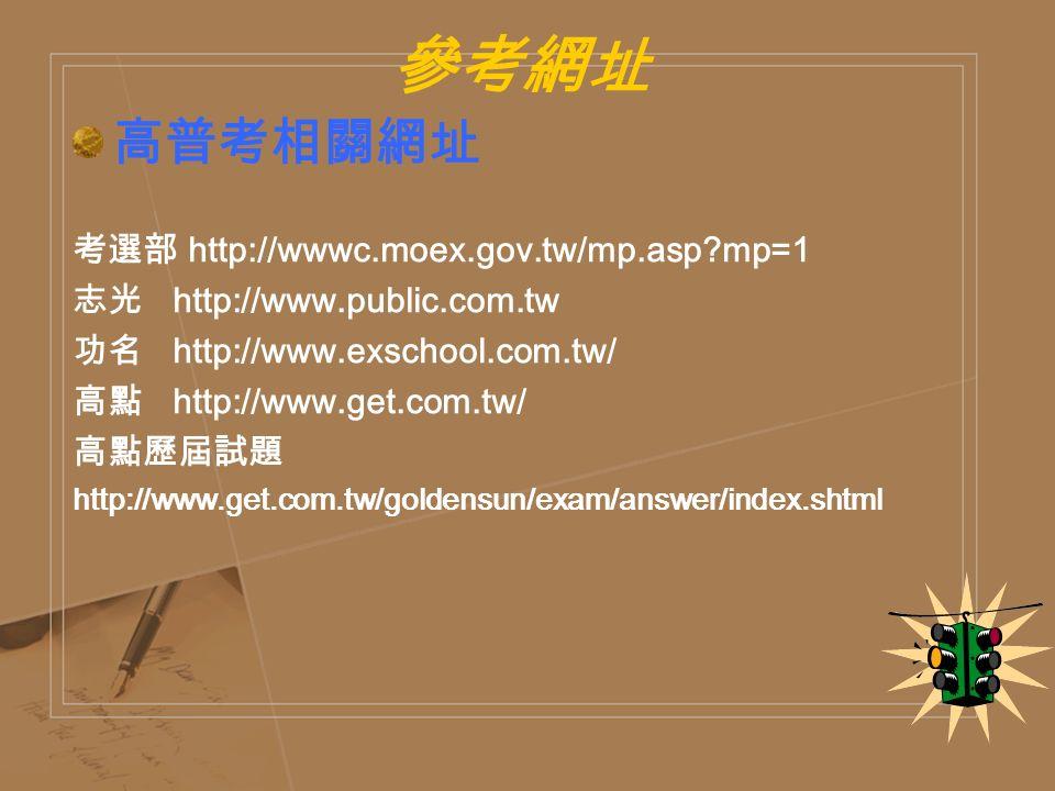 參考網址 高普考相關網址 考選部 http://wwwc.moex.gov.tw/mp.asp mp=1 志光 http://www.public.com.tw 功名 http://www.exschool.com.tw/ 高點 http://www.get.com.tw/ 高點歷屆試題 http://www.get.com.tw/goldensun/exam/answer/index.shtml