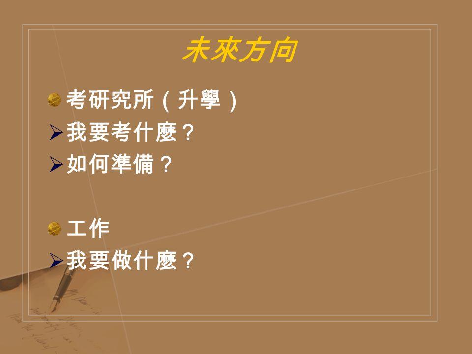 未來方向 考研究所(升學)  我要考什麼?  如何準備? 工作  我要做什麼?