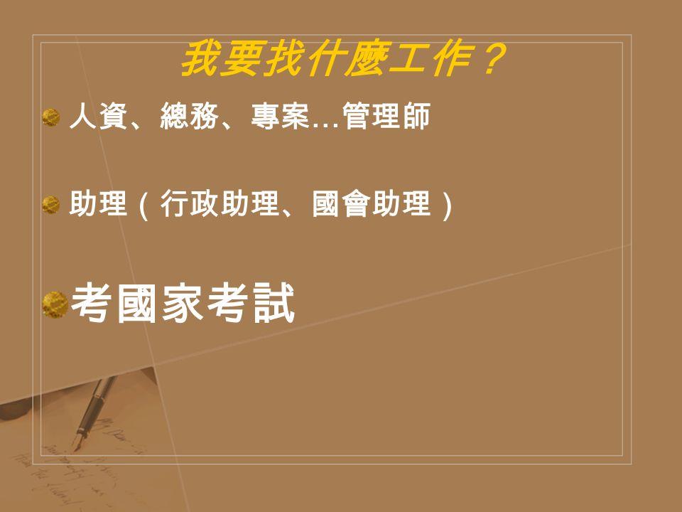 我要找什麼工作? 人資、總務、專案 … 管理師 助理(行政助理、國會助理) 考國家考試