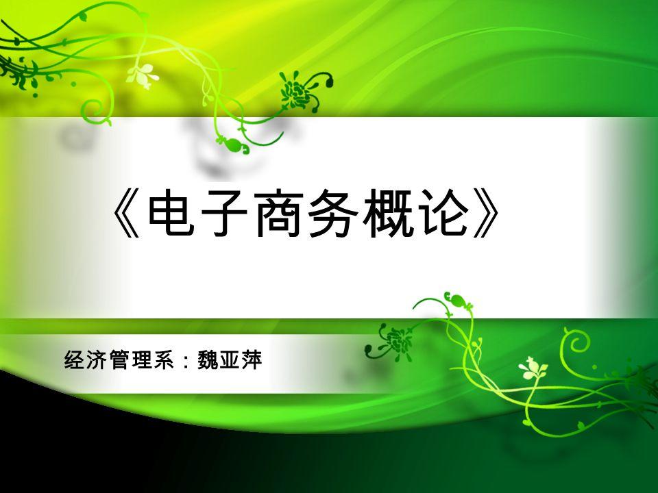 《电子商务概论》 经济管理系:魏亚萍