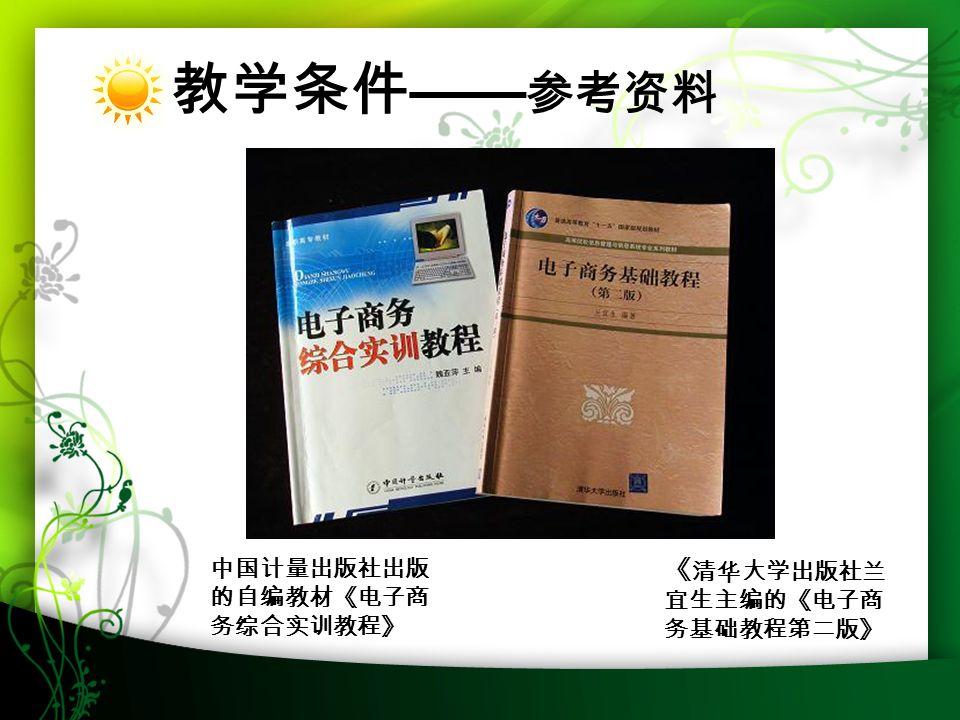 2016-7-1331 教学条件 —— 参考资料 《 清华大学出版社兰 宜生主编的《电子商 务基础教程第二版》 中国计量出版社出版 的自编教材《电子商 务综合实训教程》