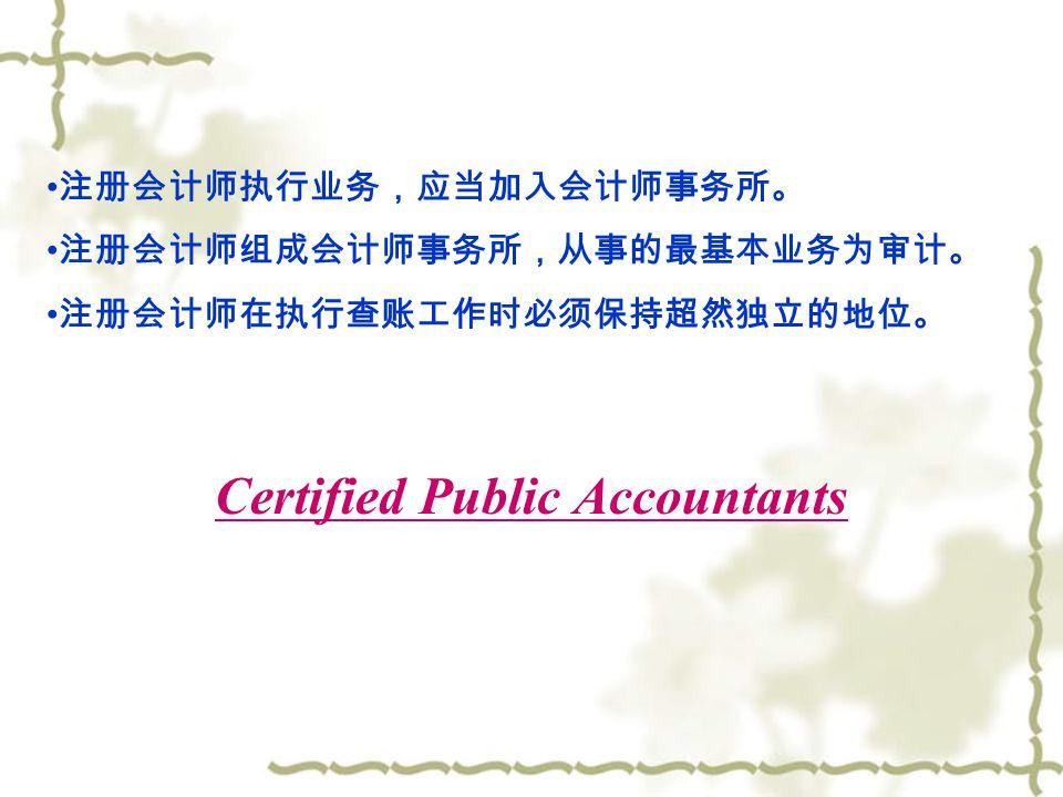 (三)注册会计师:注册会计师是一种超然独立的专门性职业, 它与律师、医师、建筑师相同,以向当事人提供专业性服务、 收取报酬为业。 注册会计师全国统一考试制度:凡具有高等专科以上学校毕业 学历、或者具有会计或相关专业中级以上技术职称的中国公民, 可以申请参加注册会计师全国统一考试。 注册会计师考试每年举行 1 次,考试科目为:《会计》、《财 务成本管理》、《审计》、《税法》和《经济法》。 参加注册会计师全国统一考试成绩合格,并从事审计业务工作 二年以上的专业人员,在向省、自治区、直辖市注册会计师协 会申请并办理注册手续后,可成为注册会计师。