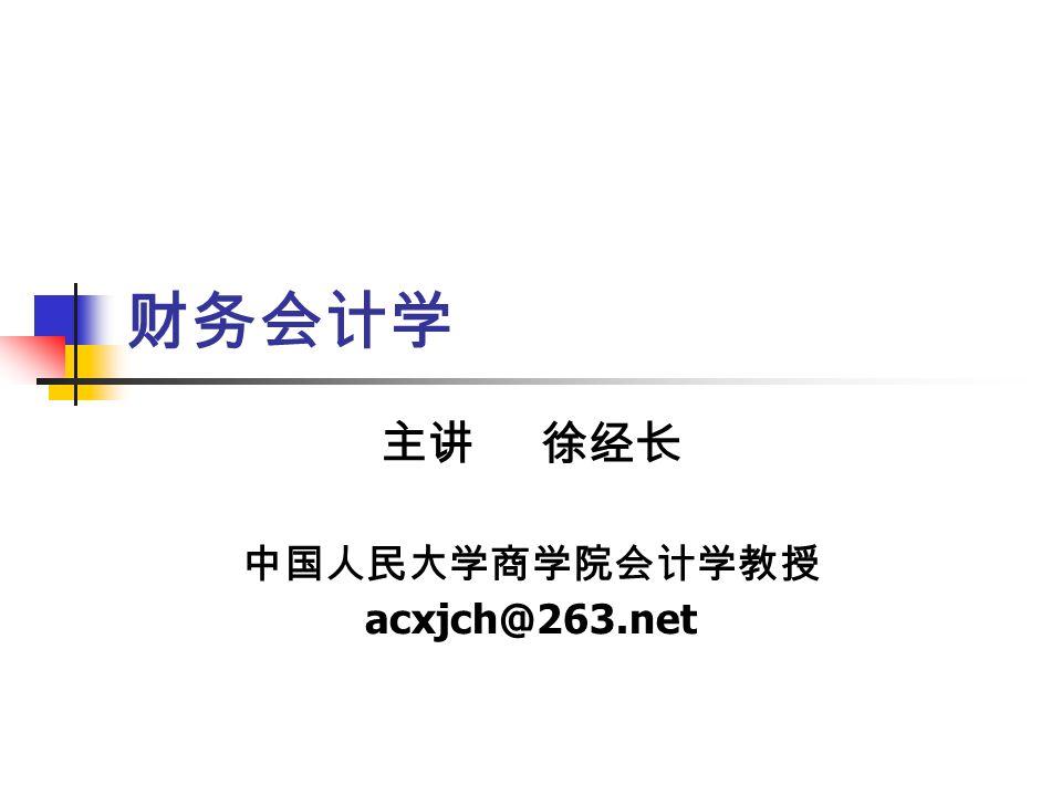 财务会计学 主讲 徐经长 中国人民大学商学院会计学教授 acxjch@263.net