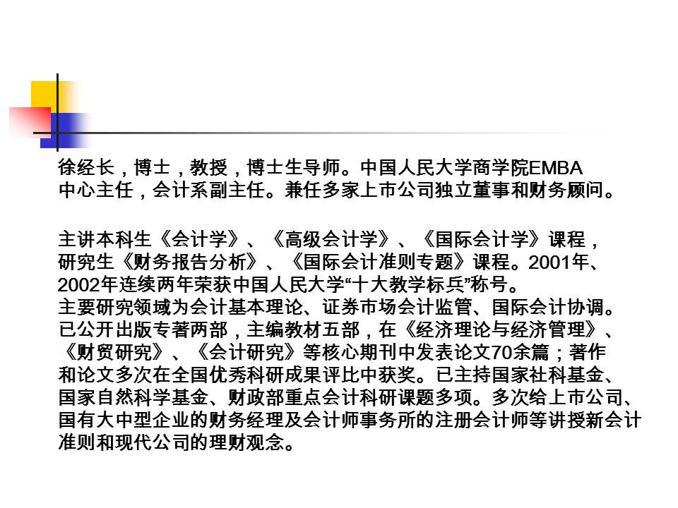 徐经长,博士,教授,博士生导师。中国人民大学商学院 EMBA 中心主任,会计系副主任。兼任多家上市公司独立董事和财务顾问。 主讲本科生《会计学》、《高级会计学》、《国际会计学》课程, 研究生《财务报告分析》、《国际会计准则专题》课程。 2001 年、 2002 年连续两年荣获中国人民大学 十大教学标兵 称号。 主要研究领域为会计基本理论、证券市场会计监管、国际会计协调。 已公开出版专著两部,主编教材五部,在《经济理论与经济管理》、 《财贸研究》、《会计研究》等核心期刊中发表论文 70 余篇;著作 和论文多次在全国优秀科研成果评比中获奖。已主持国家社科基金、 国家自然科学基金、财政部重点会计科研课题多项。多次给上市公司、 国有大中型企业的财务经理及会计师事务所的注册会计师等讲授新会计 准则和现代公司的理财观念。