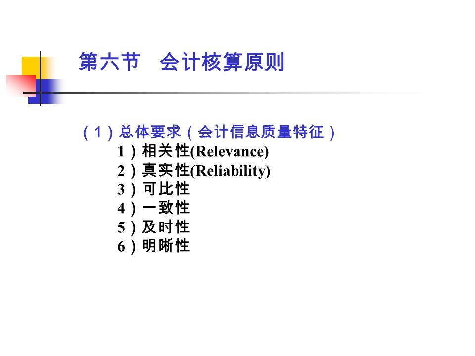 第六节 会计核算原则 ( 1 )总体要求(会计信息质量特征) 1 )相关性 (Relevance) 2 )真实性 (Reliability) 3 )可比性 4 )一致性 5 )及时性 6 )明晰性