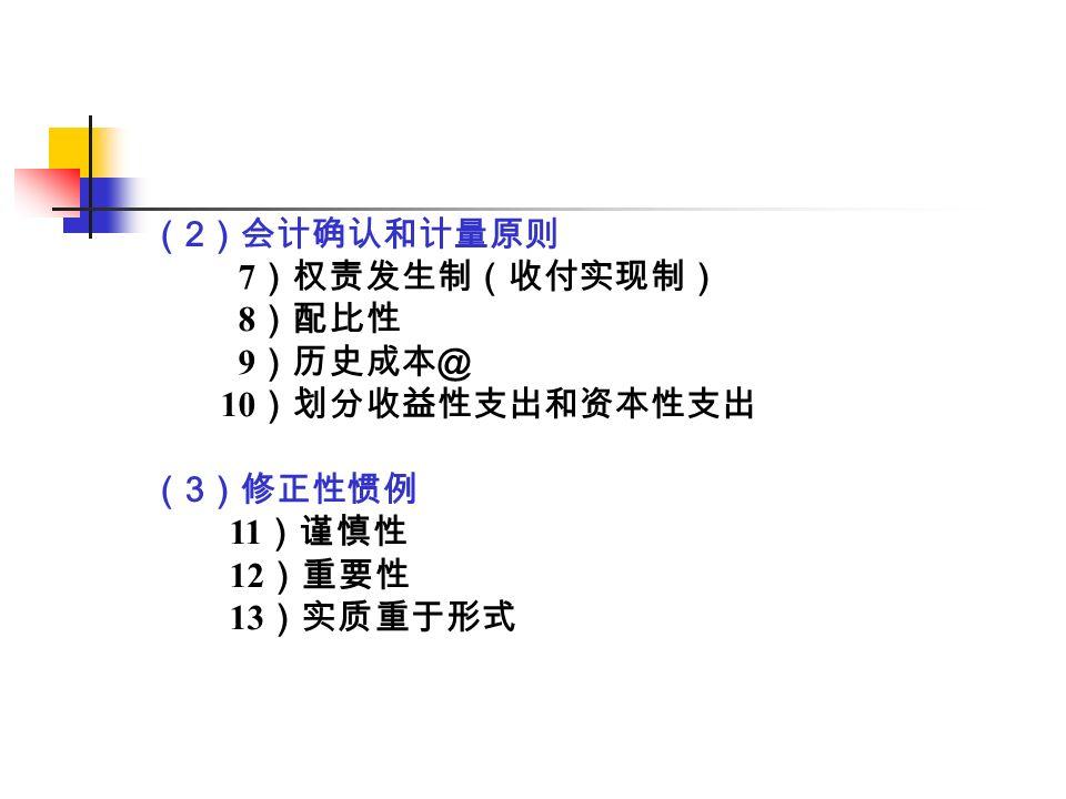 ( 2 )会计确认和计量原则 7 )权责发生制(收付实现制) 8 )配比性 9 )历史成本@ 10 )划分收益性支出和资本性支出 ( 3 )修正性惯例 11 )谨慎性 12 )重要性 13 )实质重于形式
