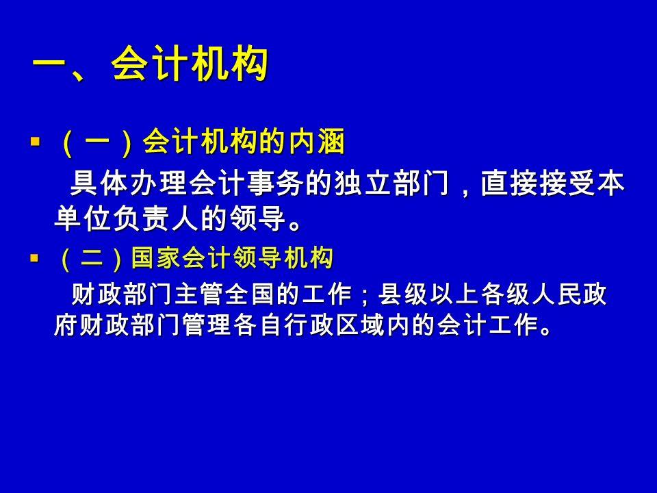 一、会计机构  (一)会计机构的内涵 具体办理会计事务的独立部门,直接接受本 单位负责人的领导。 具体办理会计事务的独立部门,直接接受本 单位负责人的领导。  (二)国家会计领导机构 财政部门主管全国的工作;县级以上各级人民政 府财政部门管理各自行政区域内的会计工作。 财政部门主管全国的工作;县级以上各级人民政 府财政部门管理各自行政区域内的会计工作。
