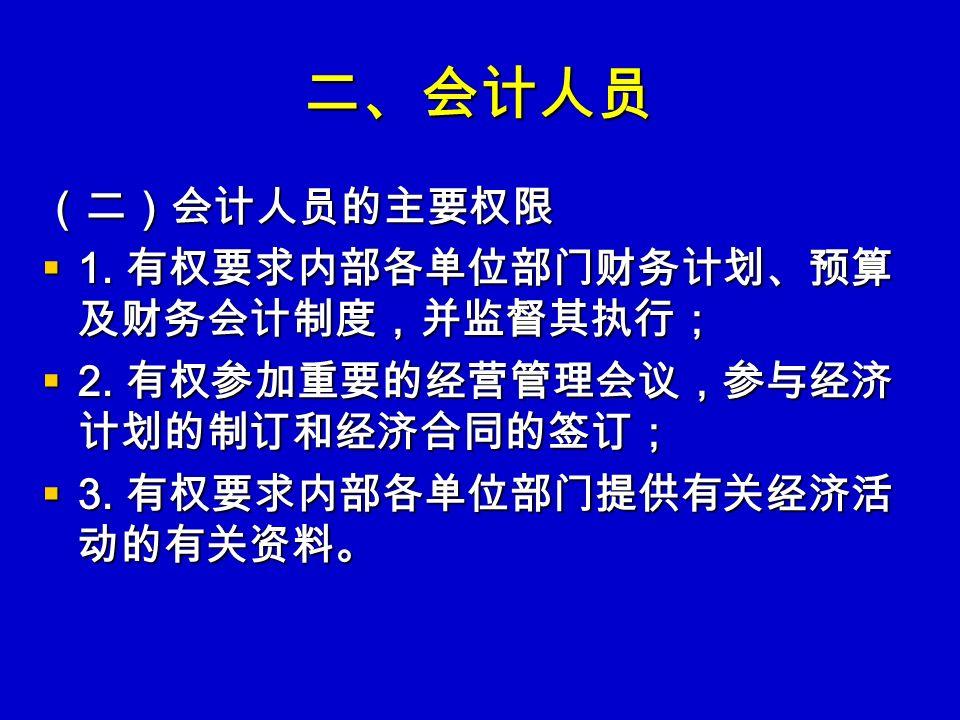 二、会计人员 (二)会计人员的主要权限  1. 有权要求内部各单位部门财务计划、预算 及财务会计制度,并监督其执行;  2.