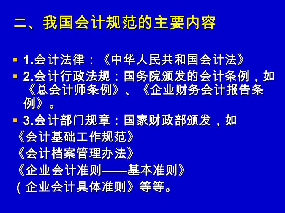二、 我国会计规范的主要内容  1. 会计法律:《中华人民共和国会计法》  2. 会计行政法规:国务院颁发的会计条例,如 《总会计师条例》、《企业财务会计报告条 例》。  3.