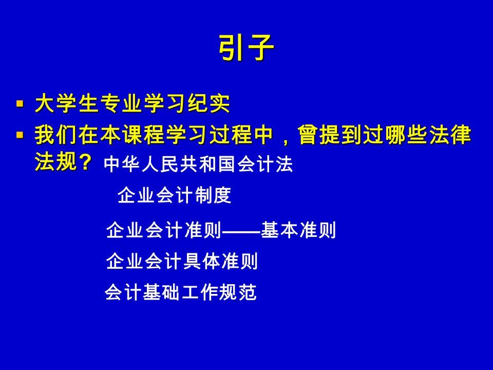 引子  大学生专业学习纪实  我们在本课程学习过程中,曾提到过哪些法律 法规 中华人民共和国会计法 企业会计制度 企业会计准则 —— 基本准则 企业会计具体准则 会计基础工作规范
