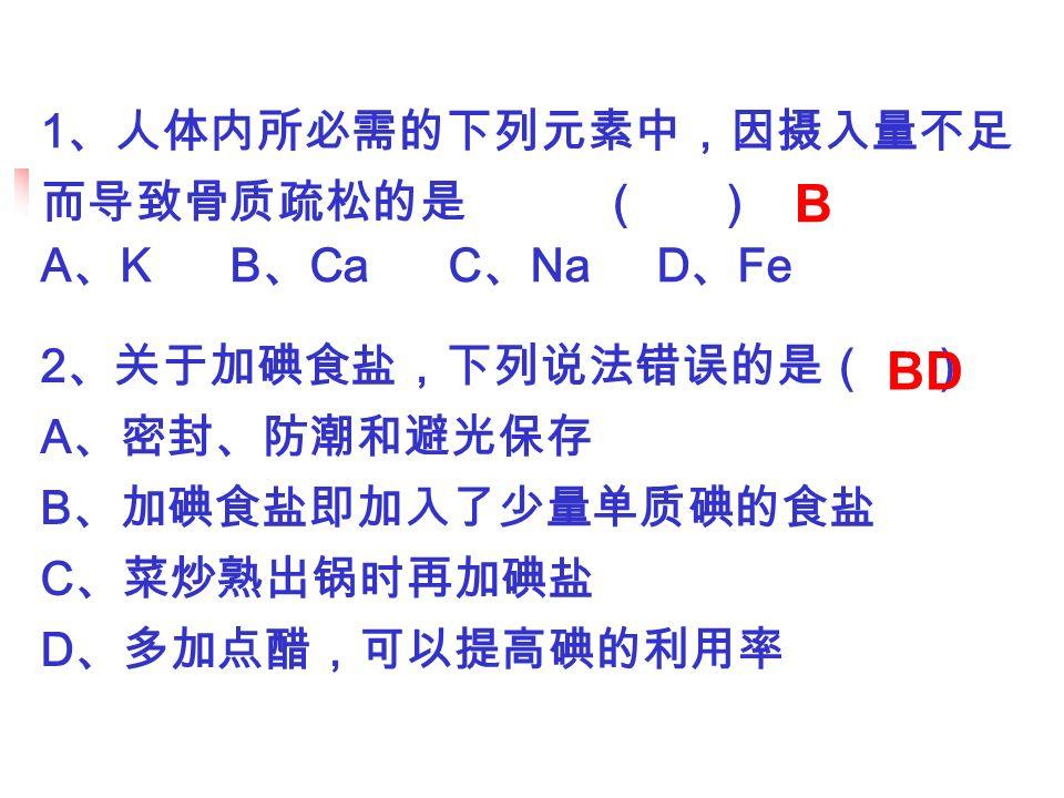 1 、人体内所必需的下列元素中,因摄入量不足 而导致骨质疏松的是 ( ) A 、 K B 、 Ca C 、 Na D 、 Fe B 2 、关于加碘食盐,下列说法错误的是( ) A 、密封、防潮和避光保存 B 、加碘食盐即加入了少量单质碘的食盐 C 、菜炒熟出锅时再加碘盐 D 、多加点醋,可以提高碘的利用率 BD