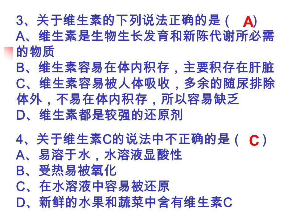3 、关于维生素的下列说法正确的是( ) A 、维生素是生物生长发育和新陈代谢所必需 的物质 B 、维生素容易在体内积存,主要积存在肝脏 C 、维生素容易被人体吸收,多余的随尿排除 体外,不易在体内积存,所以容易缺乏 D 、维生素都是较强的还原剂 4 、关于维生素 C 的说法中不正确的是( ) A 、易溶于水,水溶液显酸性 B 、受热易被氧化 C 、在水溶液中容易被还原 D 、新鲜的水果和蔬菜中含有维生素 C A C