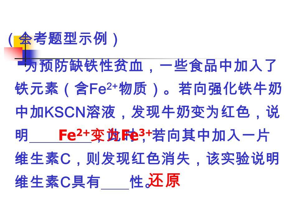 (会考题型示例) 为预防缺铁性贫血,一些食品中加入了 铁元素(含 Fe 2+ 物质)。若向强化铁牛奶 中加 KSCN 溶液,发现牛奶变为红色,说 明 ,此时,若向其中加入一片 维生素 C ,则发现红色消失,该实验说明 维生素 C 具有 性。 Fe 2+ 变为 Fe 3+ 还原