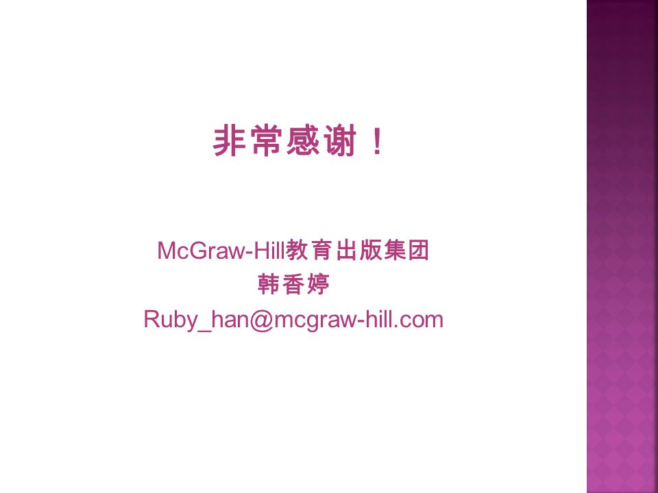 非常感谢! McGraw-Hill 教育出版集团 韩香婷 Ruby_han@mcgraw-hill.com