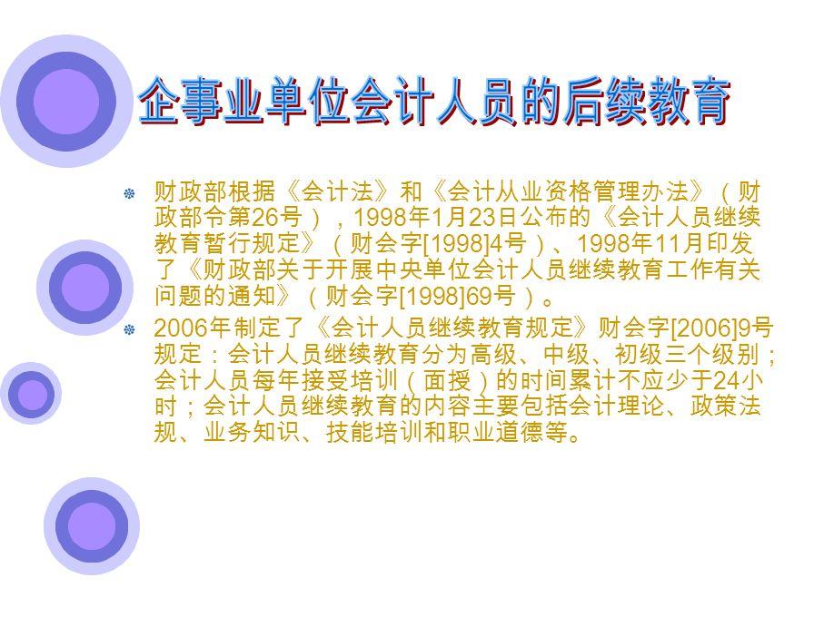 财政部根据《会计法》和《会计从业资格管理办法》(财 政部令第 26 号), 1998 年 1 月 23 日公布的《会计人员继续 教育暂行规定》(财会字 [1998]4 号)、 1998 年 11 月印发 了《财政部关于开展中央单位会计人员继续教育工作有关 问题的通知》(财会字 [1998]69 号)。 2006 年制定了《会计人员继续教育规定》财会字 [2006]9 号 规定:会计人员继续教育分为高级、中级、初级三个级别; 会计人员每年接受培训(面授)的时间累计不应少于 24 小 时;会计人员继续教育的内容主要包括会计理论、政策法 规、业务知识、技能培训和职业道德等。
