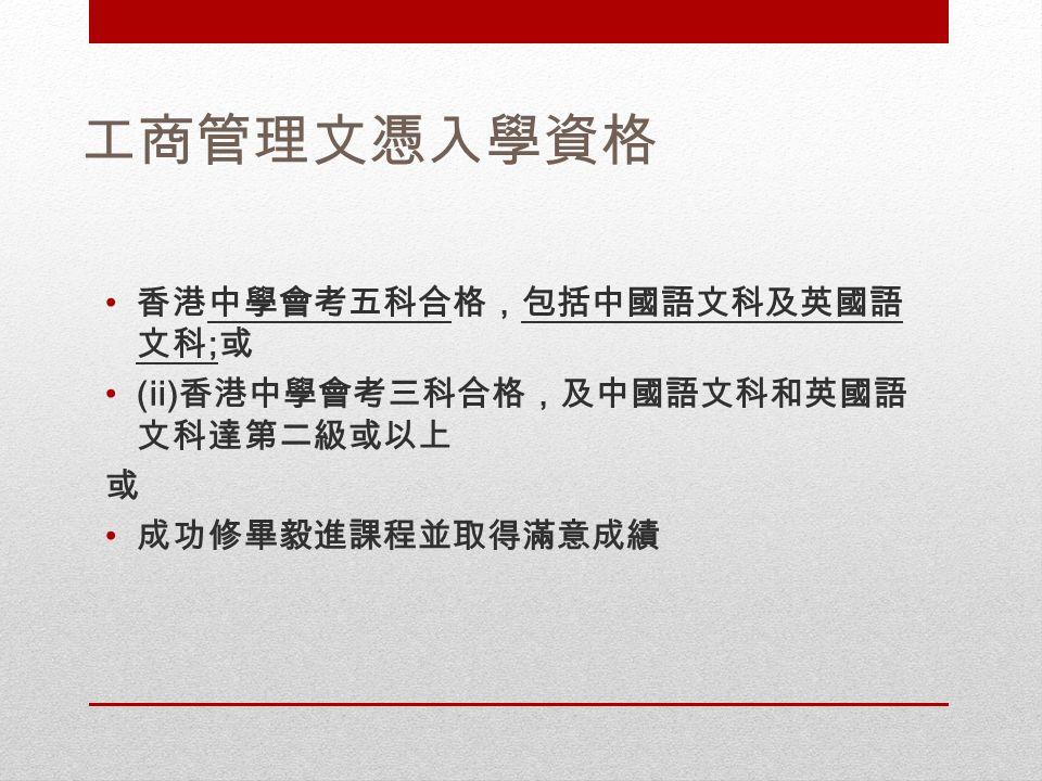 工商管理文憑入學資格 香港中學會考五科合格,包括中國語文科及英國語 文科 ; 或 (ii) 香港中學會考三科合格,及中國語文科和英國語 文科達第二級或以上 或 成功修畢毅進課程並取得滿意成績