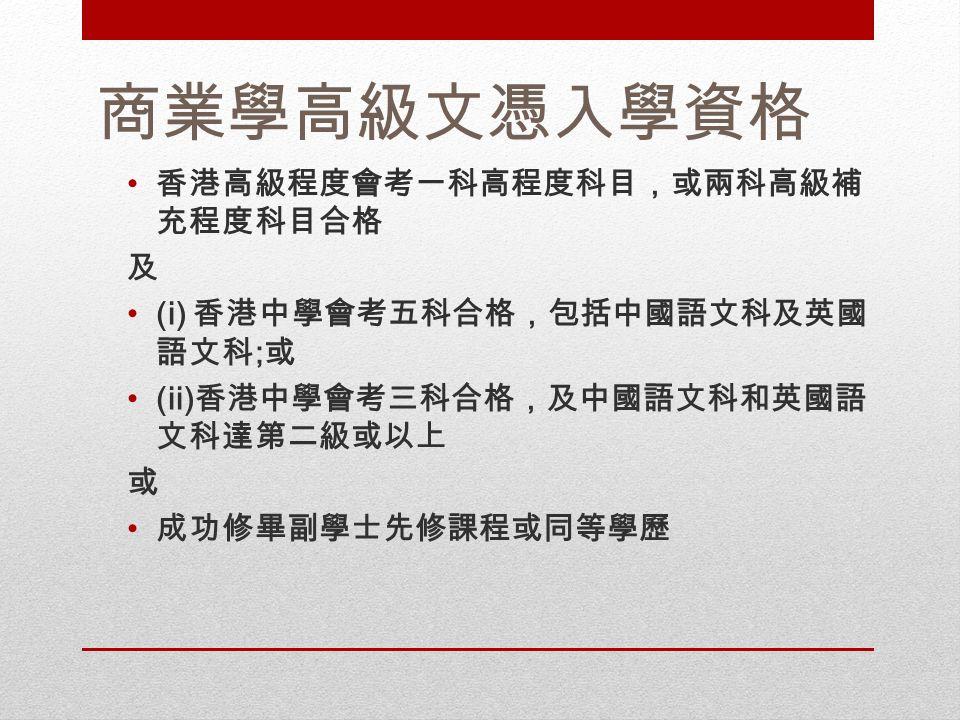 商業學高級文憑入學資格 香港高級程度會考一科高程度科目,或兩科高級補 充程度科目合格 及 (i) 香港中學會考五科合格,包括中國語文科及英國 語文科 ; 或 (ii) 香港中學會考三科合格,及中國語文科和英國語 文科達第二級或以上 或 成功修畢副學士先修課程或同等學歷