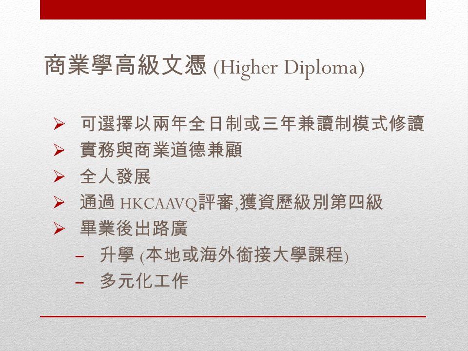 商業學高級文憑 (Higher Diploma)  可選擇以兩年全日制或三年兼讀制模式修讀  實務與商業道德兼顧  全人發展  通過 HKCAAVQ 評審, 獲資歷級別第四級  畢業後出路廣 – 升學 ( 本地或海外銜接大學課程 ) – 多元化工作