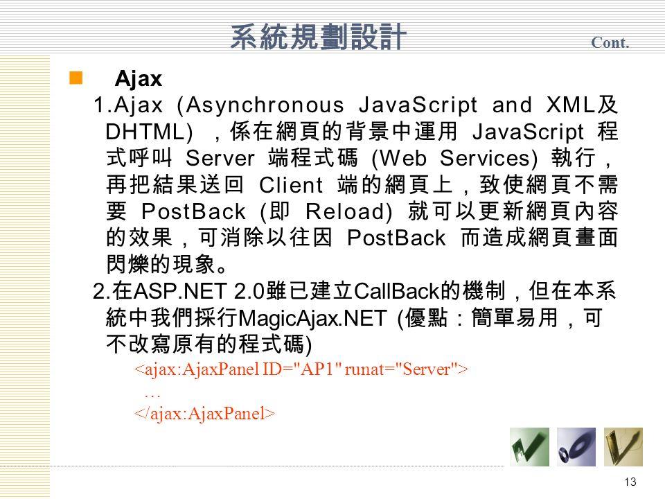 13 Ajax 1.Ajax (Asynchronous JavaScript and XML 及 DHTML) ,係在網頁的背景中運用 JavaScript 程 式呼叫 Server 端程式碼 (Web Services) 執行, 再把結果送回 Client 端的網頁上,致使網頁不需 要 PostBack ( 即 Reload) 就可以更新網頁內容 的效果,可消除以往因 PostBack 而造成網頁畫面 閃爍的現象。 2.