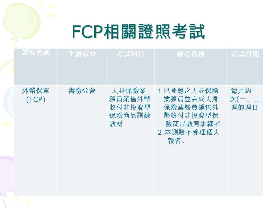 FCP 相關證照考試 證照名稱 主辦單位考試科目報考資格考試日期 外幣保單 (FCP) 壽險公會 人身保險業 務員銷售外幣 收付非投資型 保險商品訓練 教材 1.