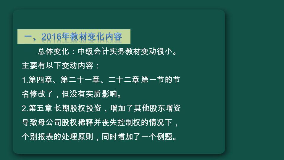 总体变化:中级会计实务教材变动很小。 主要有以下变动内容: 1. 第四章、第二十一章、二十二章 第一节的节 名修改了,但没有实质影响。 2.