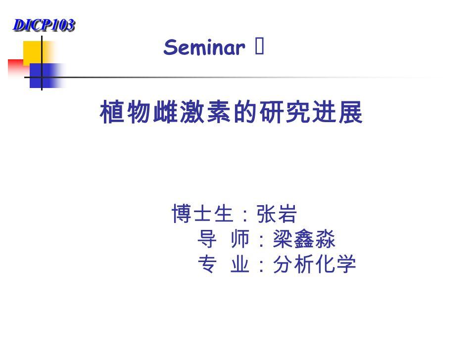 DICP103DICP103 Seminar Ⅱ 植物雌激素的研究进展 博士生:张岩 导 师:梁鑫淼 专 业:分析化学