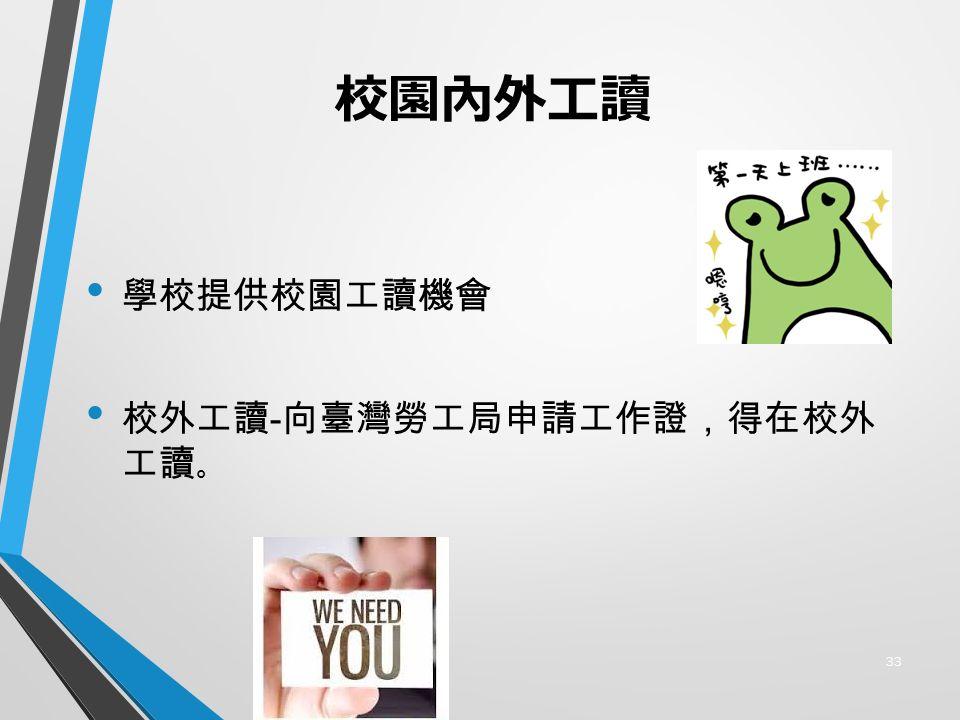 校園內外工讀 學校提供校園工讀機會 校外工讀 - 向臺灣勞工局申請工作證,得在校外 工讀 。 33
