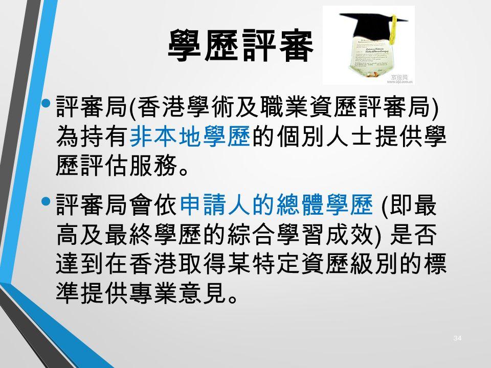 學歷評審 評審局 ( 香港學術及職業資歷評審局 ) 為持有非本地學歷的個別人士提供學 歷評估服務。 評審局會依申請人的總體學歷 ( 即最 高及最終學歷的綜合學習成效 ) 是否 達到在香港取得某特定資歷級別的標 準提供專業意見。 34