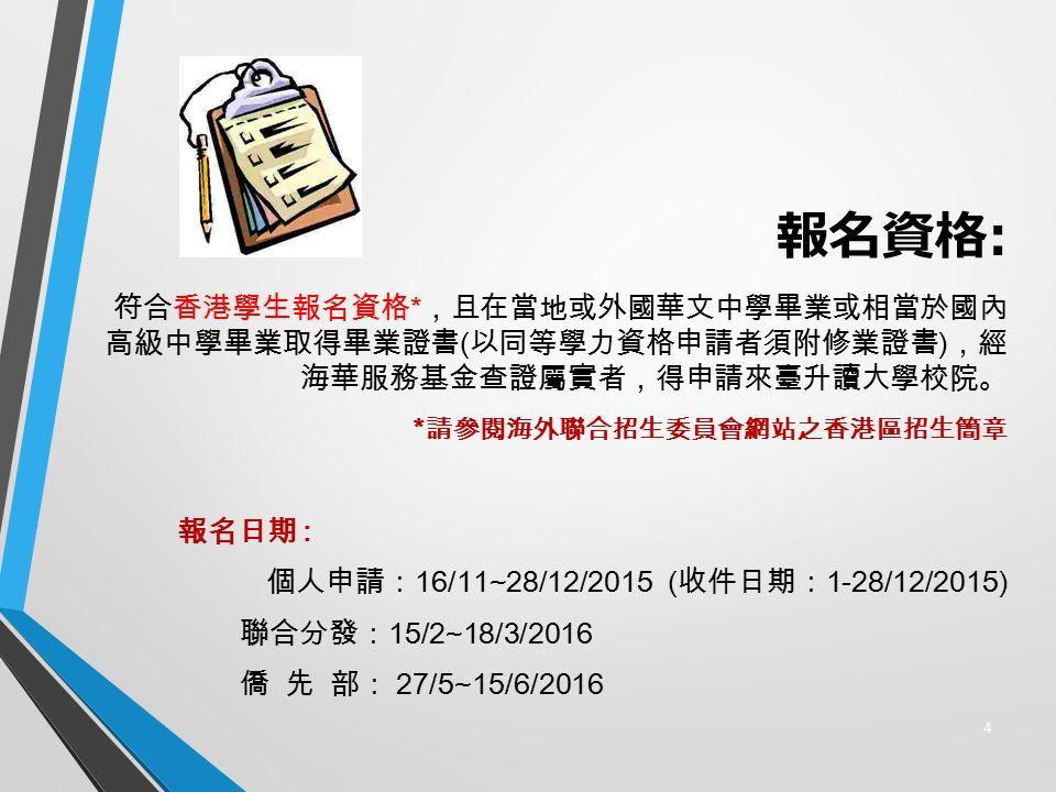 報名資格 : 符合香港學生報名資格 * ,且在當地或外國華文中學畢業或相當於國內 高級中學畢業取得畢業證書 ( 以同等學力資格申請者須附修業證書 ) ,經 海華服務基金查證屬實者,得申請來臺升讀大學校院。 * 請參閱海外聯合招生委員會網站之香港區招生簡章 報名日期 : 個人申請: 16/11~28/12/2015 ( 收件日期: 1-28/12/2015) 聯合分發: 15/2~18/3/2016 僑 先 部: 27/5~15/6/2016 4