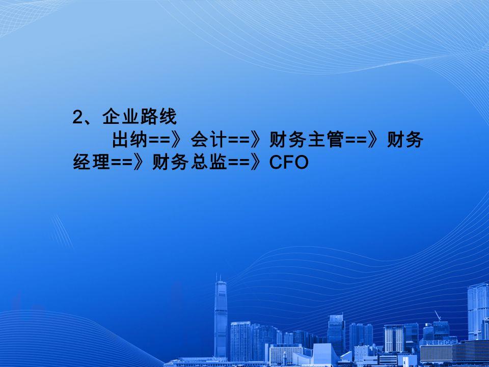 2 、企业路线 出纳 == 》会计 == 》财务主管 == 》财务 经理 == 》财务总监 == 》 CFO
