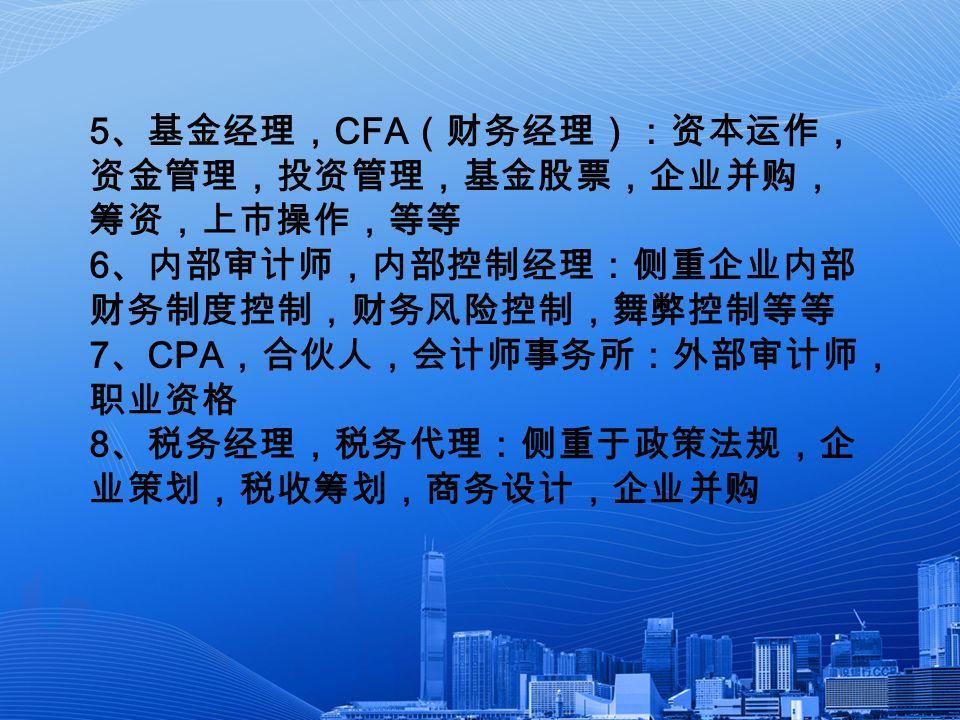 5 、基金经理, CFA (财务经理):资本运作, 资金管理,投资管理,基金股票,企业并购, 筹资,上市操作,等等 6 、内部审计师,内部控制经理:侧重企业内部 财务制度控制,财务风险控制,舞弊控制等等 7 、 CPA ,合伙人,会计师事务所:外部审计师, 职业资格 8 、税务经理,税务代理:侧重于政策法规,企 业策划,税收筹划,商务设计,企业并购