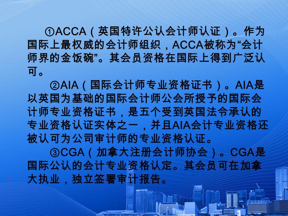 ① ACCA (英国特许公认会计师认证)。作为 国际上最权威的会计师组织, ACCA 被称为 会计 师界的金饭碗 。其会员资格在国际上得到广泛认 可。 ② AIA (国际会计师专业资格证书)。 AIA 是 以英国为基础的国际会计师公会所授予的国际会 计师专业资格证书,是五个受到英国法令承认的 专业资格认证实体之一,并且 AIA 会计专业资格还 被认可为公司审计师的专业资格认证。 ③ CGA (加拿大注册会计师协会)。 CGA 是 国际公认的会计专业资格认定。其会员可在加拿 大执业,独立签署审计报告。