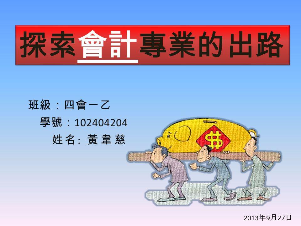 班級:四會一乙 學號: 102404204 姓名 : 黃韋慈 探索 會計 專業的出路 2013 年 9 月 27 日