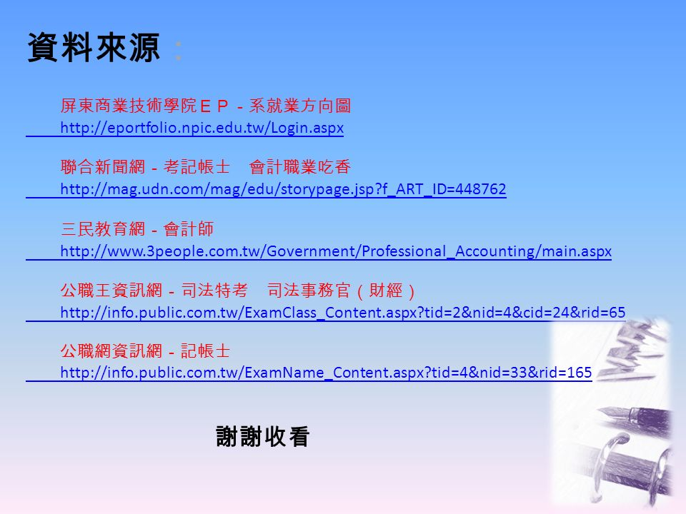 資料來源: 屏東商業技術學院EP-系就業方向圖 http://eportfolio.npic.edu.tw/Login.aspx 聯合新聞網-考記帳士 會計職業吃香 http://mag.udn.com/mag/edu/storypage.jsp f_ART_ID=448762 三民教育網-會計師 http://www.3people.com.tw/Government/Professional_Accounting/main.aspx 公職王資訊網-司法特考 司法事務官(財經) http://info.public.com.tw/ExamClass_Content.aspx tid=2&nid=4&cid=24&rid=65 公職網資訊網-記帳士 http://info.public.com.tw/ExamName_Content.aspx tid=4&nid=33&rid=165 謝謝收看