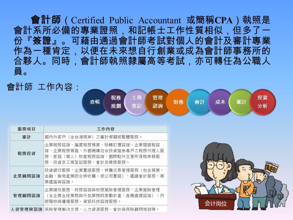 會計師 ( Certified Public Accountant 或簡稱 CPA )執照是 會計系所必備的專業證照,和記帳士工作性質相似,但多了一 份『簽證』。可藉由通過會計師考試對個人的會計及審計專業 作為一種肯定,以便在未來想自行創業或成為會計師事務所的 合夥人。同時,會計師執照隸屬高等考試,亦可轉任為公職人 員。 會計師 工作內容:
