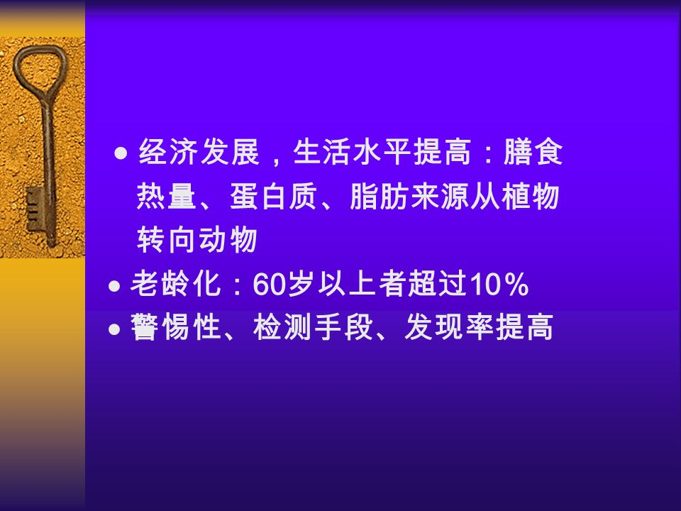   经济发展,生活水平提高:膳食  热量、蛋白质、脂肪来源从植物  转向动物  老龄化: 60 岁以上者超过 10 %  警惕性、检测手段、发现率提高