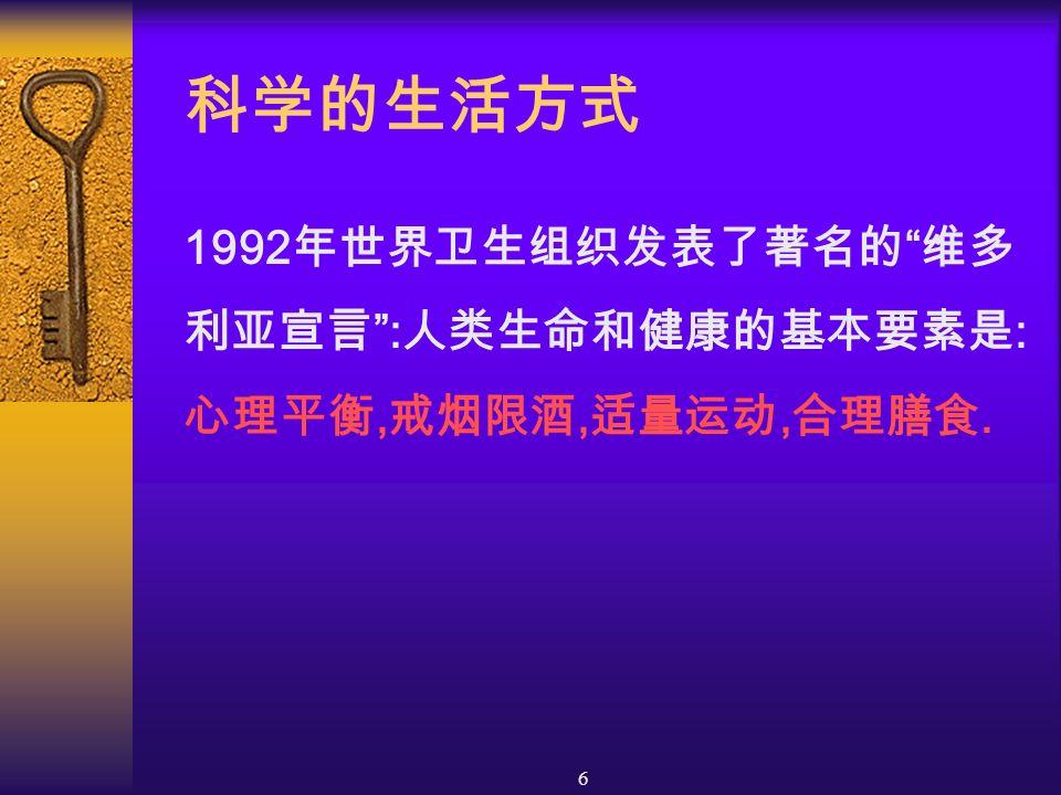 6 科学的生活方式 1992 年世界卫生组织发表了著名的 维多 利亚宣言 : 人类生命和健康的基本要素是 : 心理平衡, 戒烟限酒, 适量运动, 合理膳食.