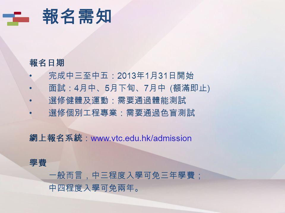 報名日期 完成中三至中五: 2013 年 1 月 31 日開始 面試: 4 月中、 5 月下旬、 7 月中 ( 額滿即止 ) 選修健體及運動:需要通過體能測試 選修個別工程專業:需要通過色盲測試 網上報名系統: www.vtc.edu.hk/admission 學費 一般而言,中三程度入學可免三年學費; 中四程度入學可免兩年。 報名需知