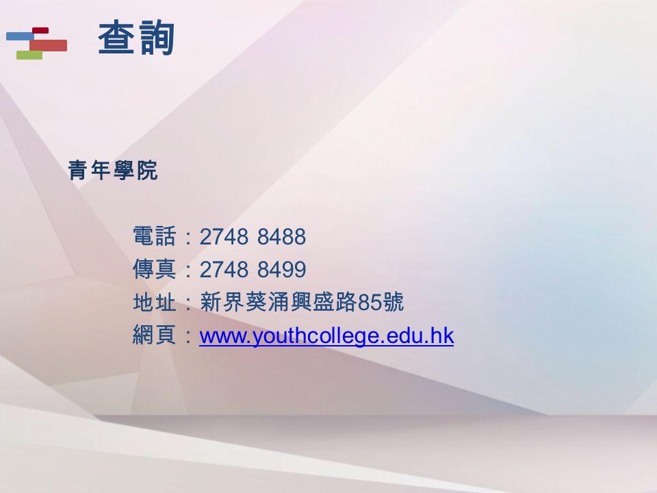 青年學院 電話: 2748 8488 傳真: 2748 8499 地址:新界葵涌興盛路 85 號 網頁: www.youthcollege.edu.hk www.youthcollege.edu.hk 查詢