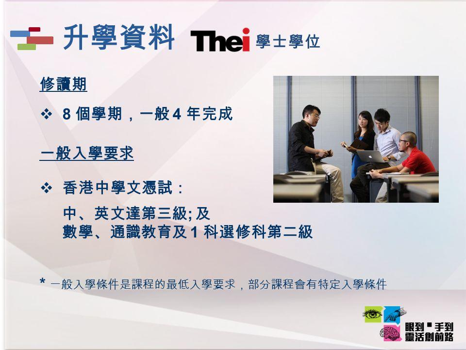 修讀期  8 個學期,一般 4 年完成 一般入學要求  香港中學文憑試: 中、英文達第三級 ; 及 數學、通識教育及 1 科選修科第二級 * 一般入學條件是課程的最低入學要求,部分課程會有特定入學條件 學士學位 升學資料