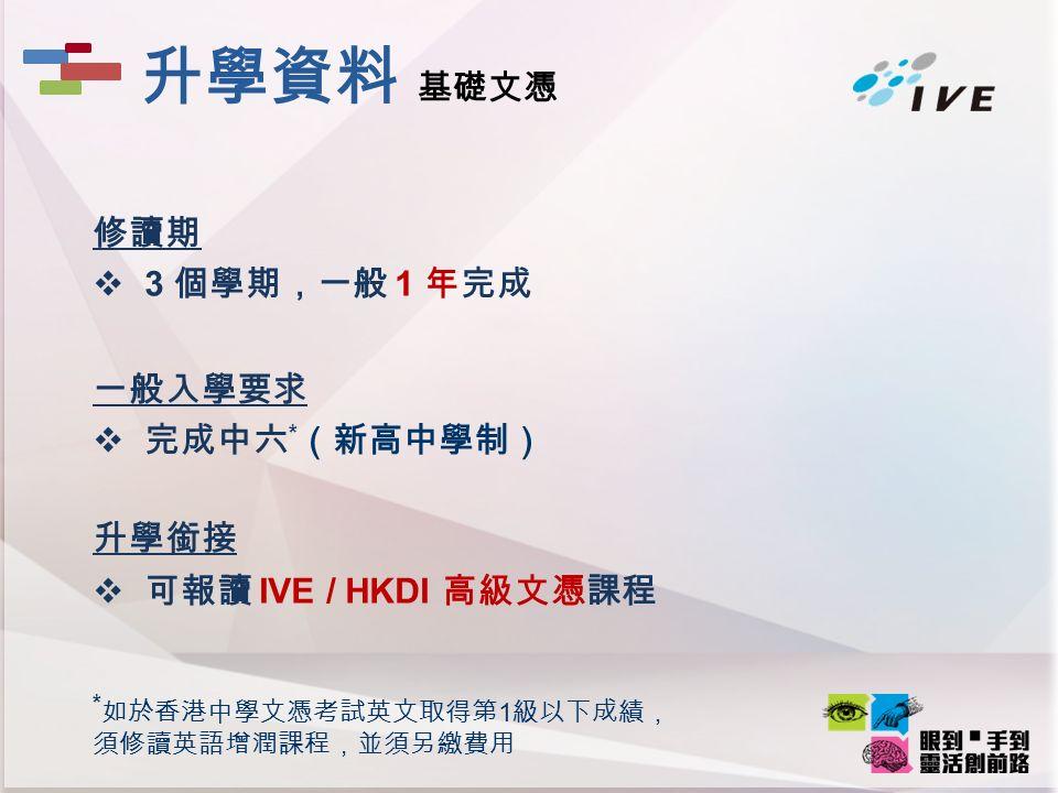 修讀期  3 個學期,一般 1 年完成 一般入學要求  完成中六 * (新高中學制) 升學銜接  可報讀 IVE / HKDI 高級文憑課程 * 如於香港中學文憑考試英文取得第 1 級以下成績, 須修讀英語增潤課程,並須另繳費用 升學資料 基礎文憑